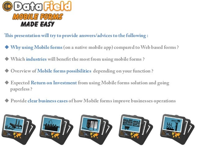 Data Field This presentation will try to provide answers/advices to the following :u Why using Mobile forms (on a na...