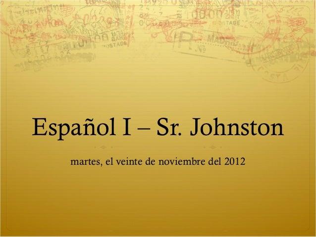 Español I – Sr. Johnston   martes, el veinte de noviembre del 2012