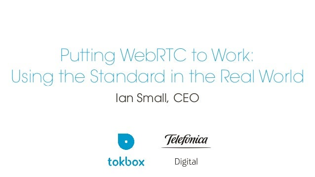 Putting WebRTC to Work: Using the Standard in the Real World Ian Small, CEO