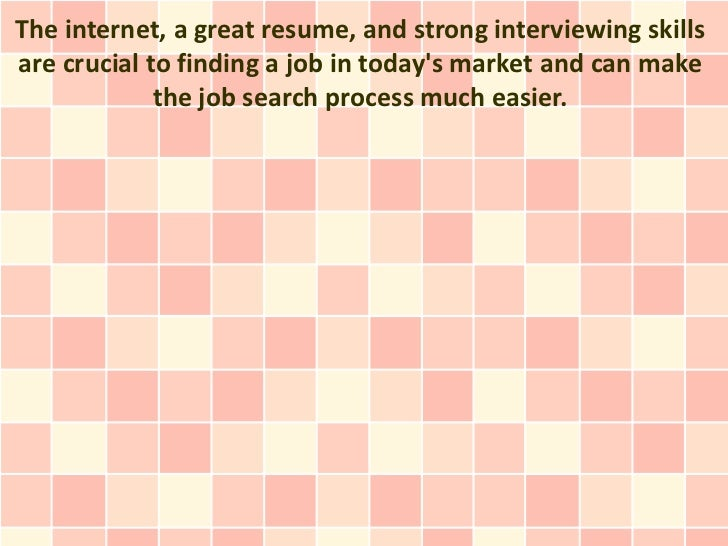 The internet, a great resume, and strong interviewing skillsare crucial to finding a job in todays market and can make    ...