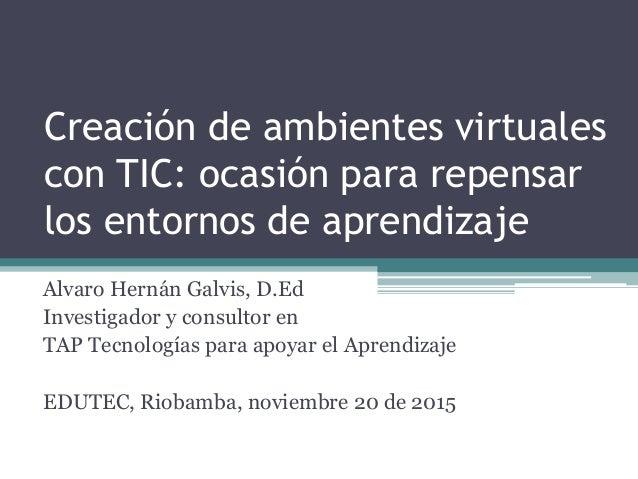 Creación de ambientes virtuales con TIC: ocasión para repensar los entornos de aprendizaje Alvaro Hernán Galvis, D.Ed Inve...