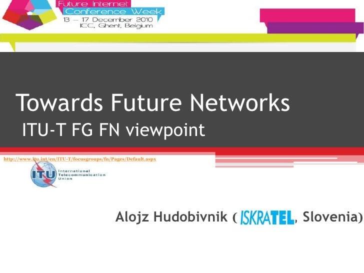 Towards Future Networks ITU-T FG FN viewpoint Alojz Hudobivnik ( , Slovenia) http://www.itu.int/en/ITU-T/focusgroups/fn/Pa...