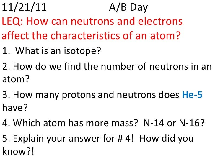 11/21/11                A/B DayLEQ: How can neutrons and electronsaffect the characteristics of an atom?1. What is an isot...