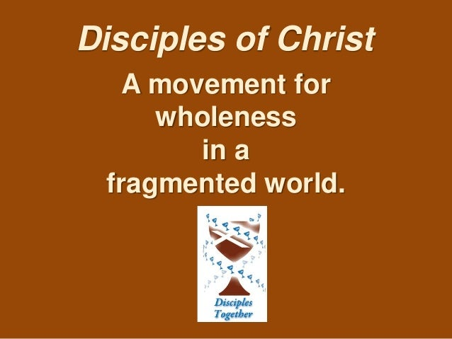Disciples of Christ A movement for wholeness in a fragmented world.