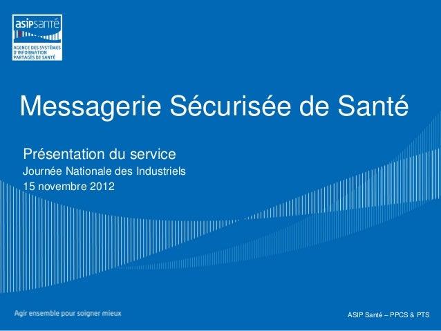 Messagerie Sécurisée de SantéPrésentation du serviceJournée Nationale des Industriels15 novembre 2012                     ...