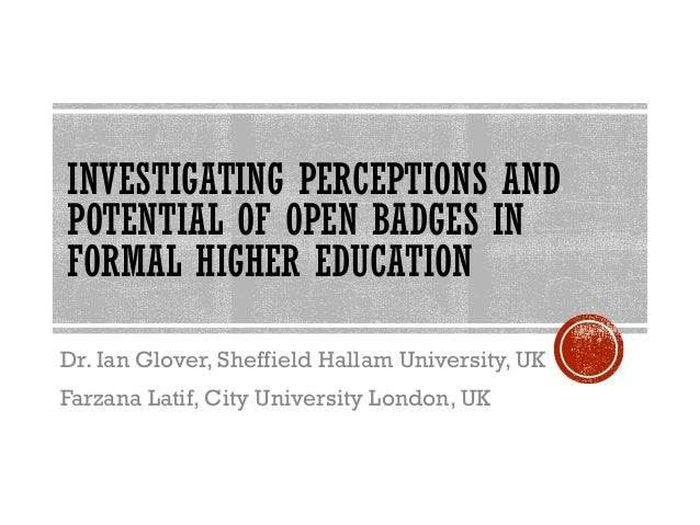 INVESTIGATING PERCEPTIONS AND POTENTIAL OF OPEN BADGES IN FORMAL HIGHER EDUCATION Dr. Ian Glover, Sheffield Hallam Univers...