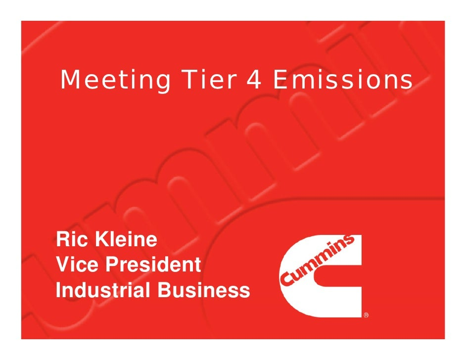 Meeting Tier 4 Emissions     Ric Kleine Vice President Industrial Business