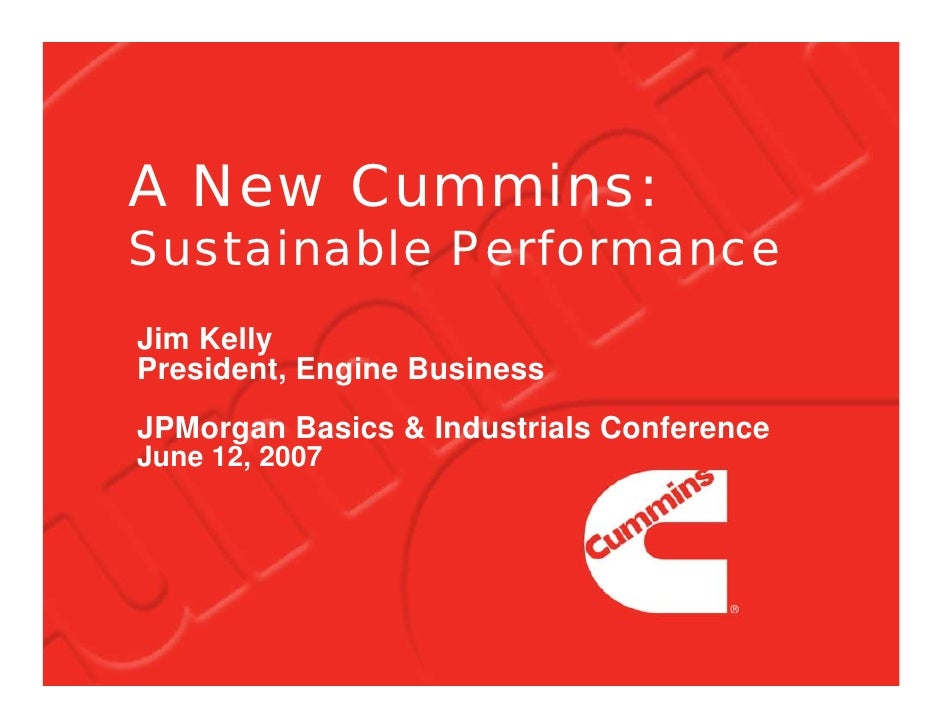 A New Cummins: Sustainable Performance Jim Kelly President, Engine Business JPMorgan Basics & Industrials Conference June ...