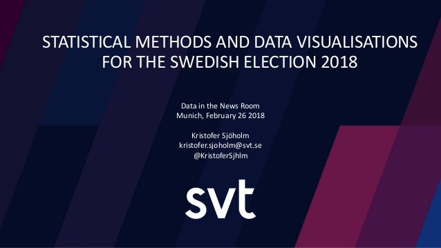 STATISTICAL METHODS AND DATA VISUALISATIONS FOR THE SWEDISH ELECTION 2018 Data in the News Room Munich, February 26 2018 K...