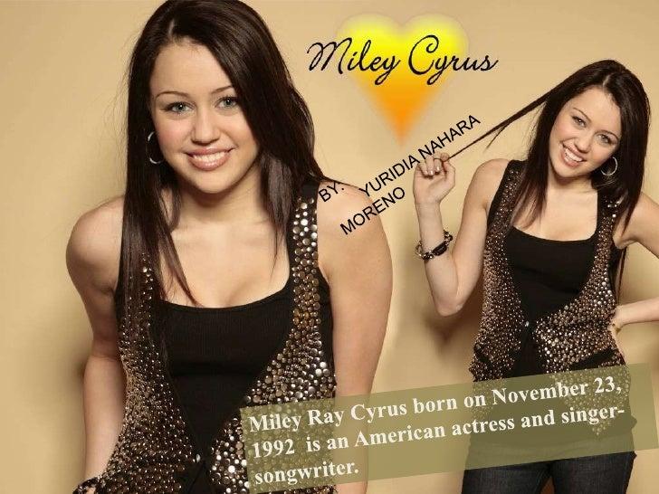 BY:<br />       YURIDIA NAHARA MORENO<br />Miley Ray Cyrus born on November 23, 1992  is an American actress and singer-so...