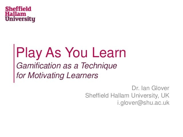 Play As You Learn Gamification as a Technique for Motivating Learners Dr. Ian Glover Sheffield Hallam University, UK i.glo...