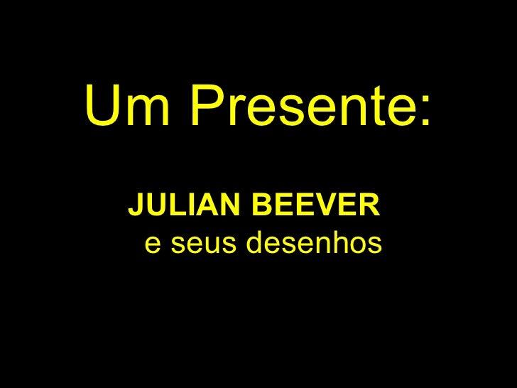 Um Presente:  JULIAN BEEVER   e seus desenhos