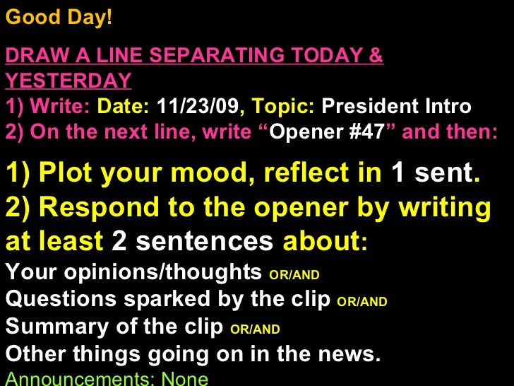 Good Day!  DRAW A LINE SEPARATING TODAY & YESTERDAY 1) Write:   Date:  11/23/09 , Topic:  President Intro 2) On the next l...