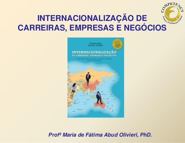 INTERNACIONALIZAÇÃO DE CARREIRAS, EMPRESAS E NEGÓCIOS Profª Maria de Fátima Abud Olivieri, PhD.