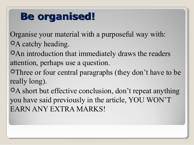 Be organised! Organise your material with a purposeful way with: A catchy heading. An introduction that immediately draw...