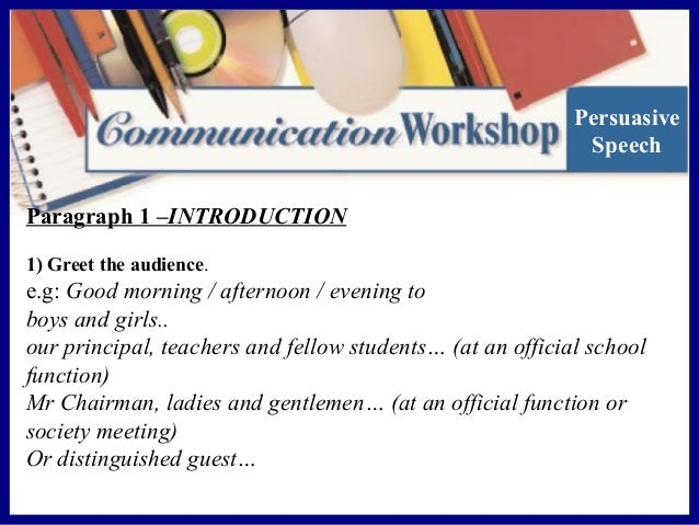 Persuasive Speech Paragraph 1 –INTRODUCTION 1) Greet the audience.  e.g: Good morning / afternoon / evening to boys and gi...