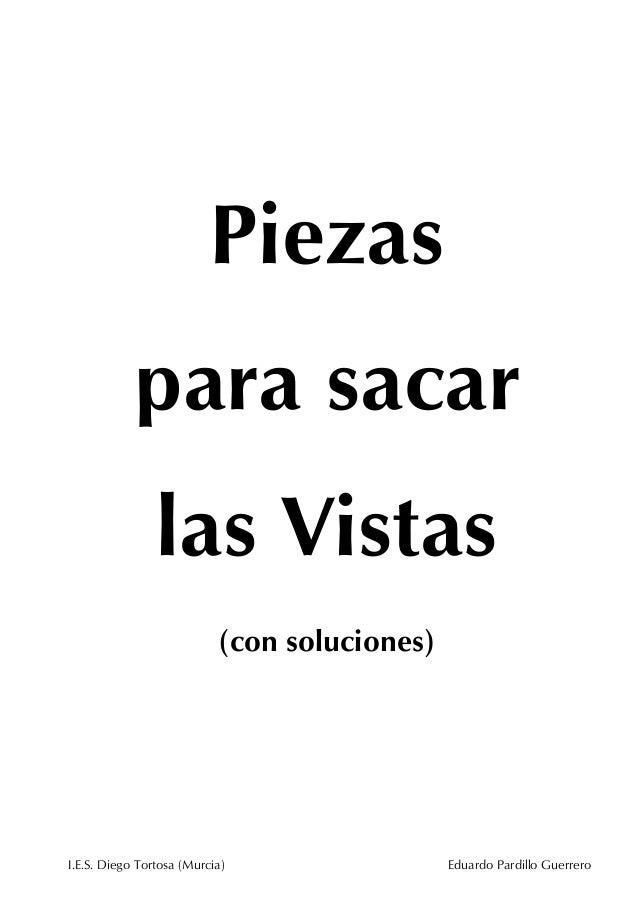 Piezas para sacar las Vistas (con soluciones)  I.E.S. Diego Tortosa (Murcia)  Eduardo Pardillo Guerrero