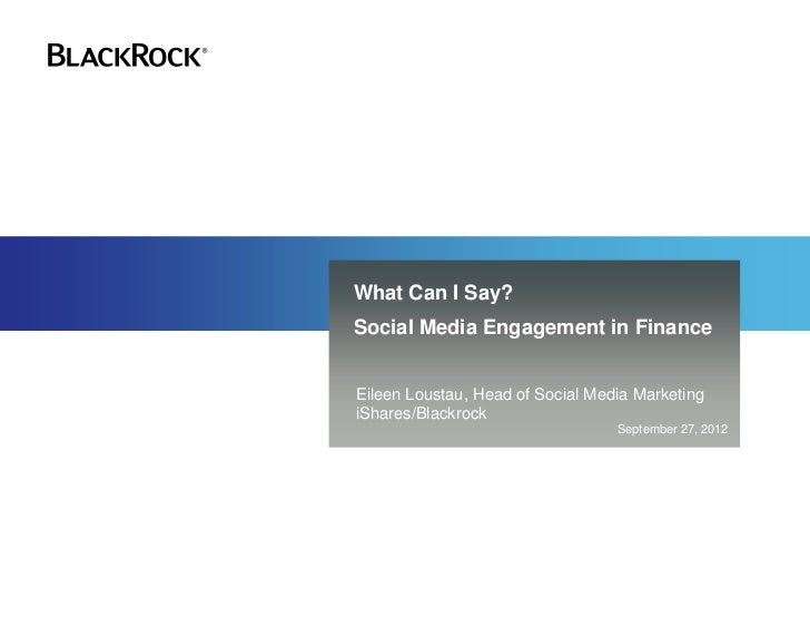 What Can I Say?Social Media Engagement in FinanceEileen Loustau, Head of Social Media MarketingiShares/Blackrock          ...