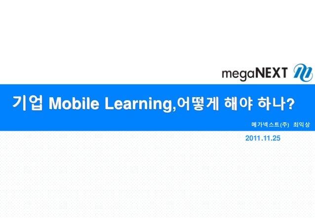 기업 Mobile Learning,어떻게 해야 하나? 메가넥스트(주) 최익상 2011.11.25