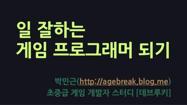 일 잘하는 게임 프로그래머 되기 박민근(http://agebreak.blog.me) 초중급 게임 개발자 스터디 [데브루키]