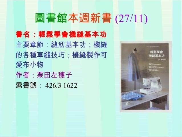 圖書館本週新書 (27/11) 書名:輕鬆學會機縫基本功 主要章節:縫紉基本功;機縫 的各種車縫技巧;機縫製作可 愛布小物 作者:栗田左穗子 索書號: 426.3 1622