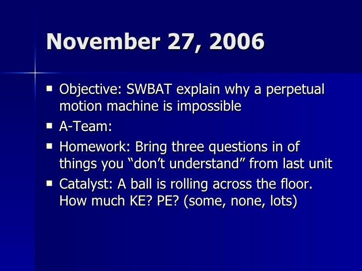 November 27, 2006 <ul><li>Objective: SWBAT explain why a perpetual motion machine is impossible </li></ul><ul><li>A-Team: ...