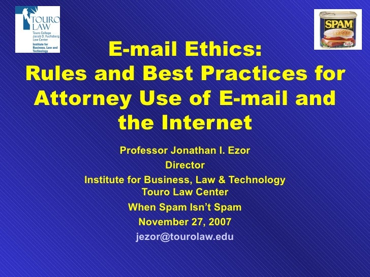 E-mail Ethics: Rules and Best Practices for Attorney Use of E-mail and the Internet Professor Jonathan I. Ezor Director In...