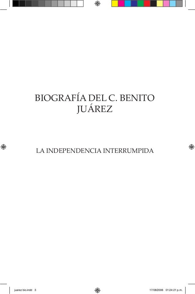 BIOGRAFÍA DEL C. BENITO JUÁREZ LA INDEPENDENCIA INTERRUMPIDA juarez bio.indd 3 17/08/2006 01:24:21 p.m.