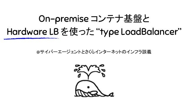 """On-premise コンテナ基盤と Hardware LB を使った """"type LoadBalancer"""" @サイバーエージェントとさくらインターネットのインフラ談義"""