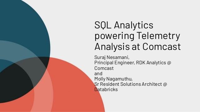SQL Analytics powering Telemetry Analysis at Comcast Suraj Nesamani, Principal Engineer, RDK Analytics @ Comcast and Molly...