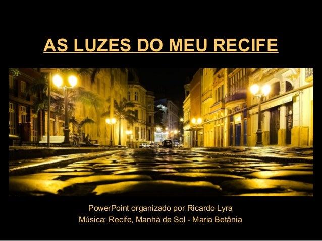 AS LUZES DO MEU RECIFE PowerPoint organizado por Ricardo Lyra Música: Recife, Manhã de Sol - Maria Betânia