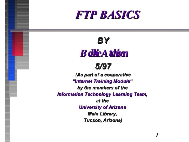"""FTP BASICS BY Bobbie Atchison 5/97 (As part of a cooperative """" Internet Training Module""""  by the members of the  Informati..."""