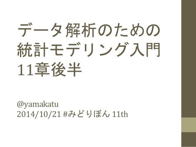 データ解析のための  統計モデリング入門  11章後半  @yamakatu  2014/10/21  #みどりぼん  11th