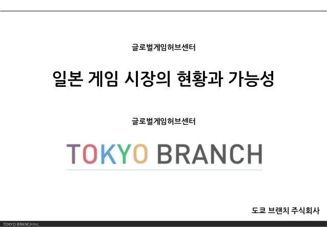 TOKYO BRANCH Inc. 일본 게임 시장의 현황과 가능성 도쿄 브랜치 주식회사 글로벌게임허브센터 글로벌게임허브센터