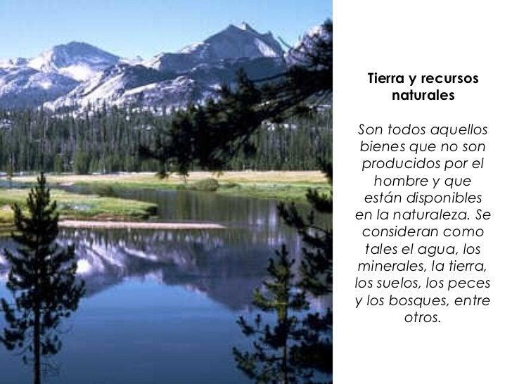 Tierra y recursos      naturales Son todos aquellos bienes que no son  producidos por el    hombre y que  están disponible...