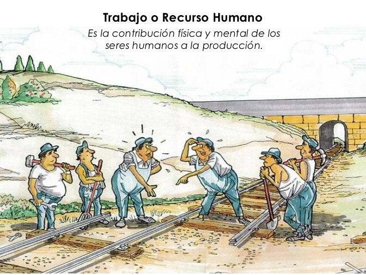 Trabajo o Recurso HumanoEs la contribución física y mental de los    seres humanos a la producción.