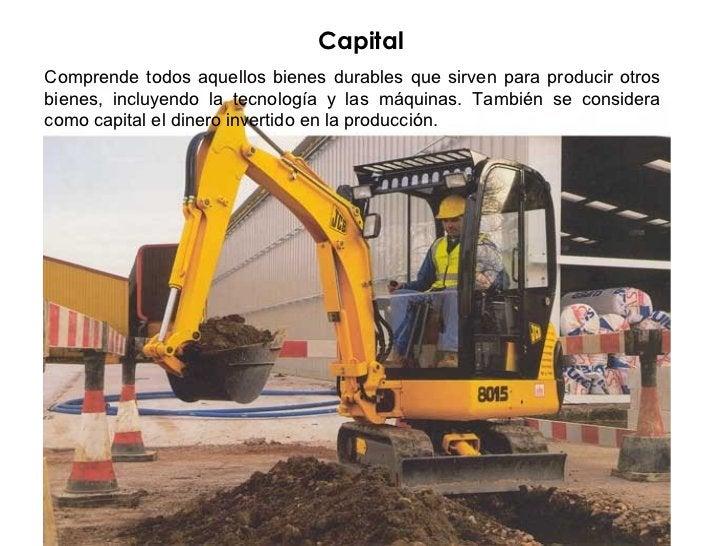 CapitalComprende todos aquellos bienes durables que sirven para producir otrosbienes, incluyendo la tecnología y las máqui...