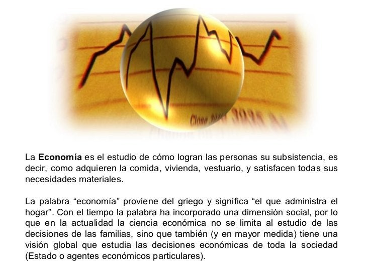 La Economía es el estudio de cómo logran las personas su subsistencia, esdecir, como adquieren la comida, vivienda, vestua...