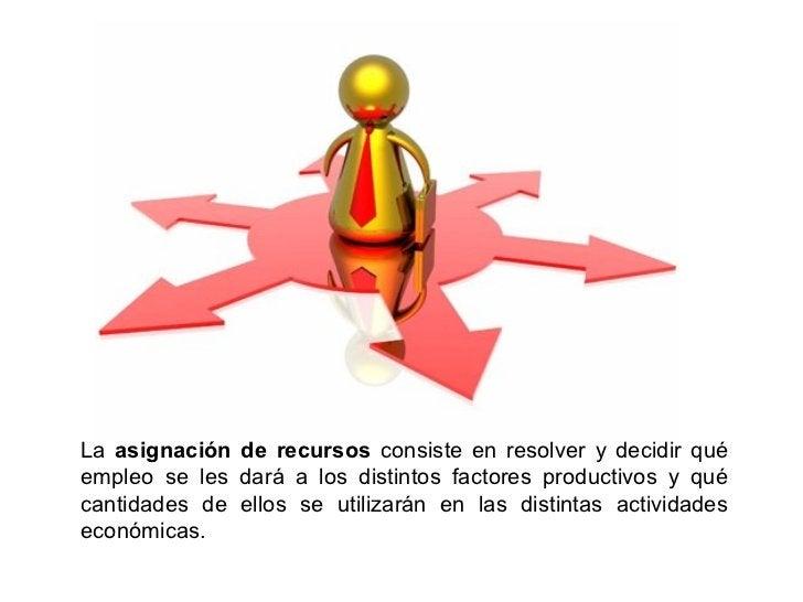 La asignación de recursos consiste en resolver y decidir quéempleo se les dará a los distintos factores productivos y quéc...