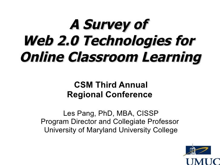 A Survey of  Web 2.0 Technologies for  Online Classroom Learning CSM Third Annual Regional Conference  Les Pang, PhD, MBA,...