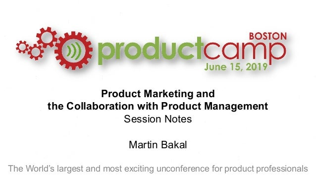 Product Marketing and the Collaboration with Product Management Session Notes Martin Bakal The World's largest and most ex...
