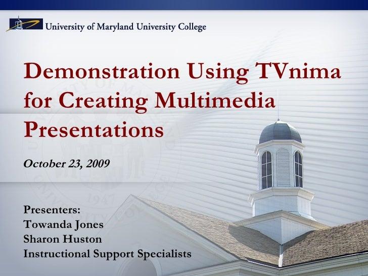Demonstration Using TVnima  for Creating Multimedia  Presentations October 23, 2009 Presenters: Towanda Jones Sharon Husto...