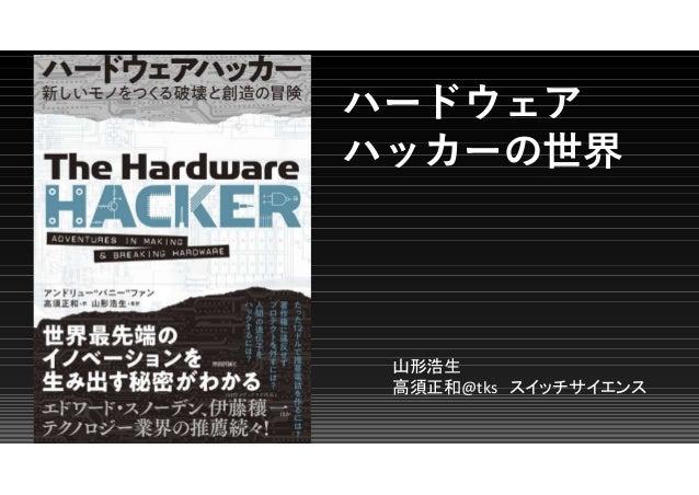 ハードウェア ハッカーの世界 山形浩生 高須正和@tks スイッチサイエンス