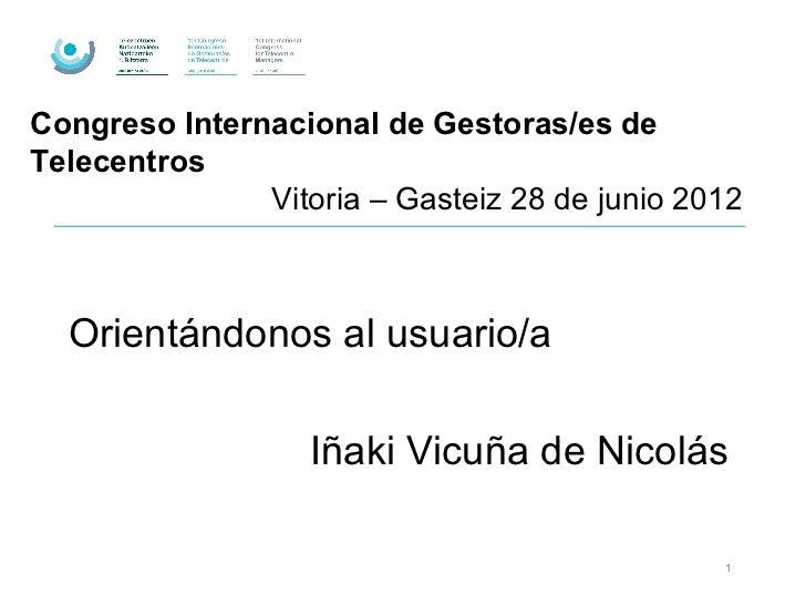 Congreso Internacional de Gestoras/es deTelecentros               Vitoria – Gasteiz 28 de junio 2012  Orientándonos al usu...