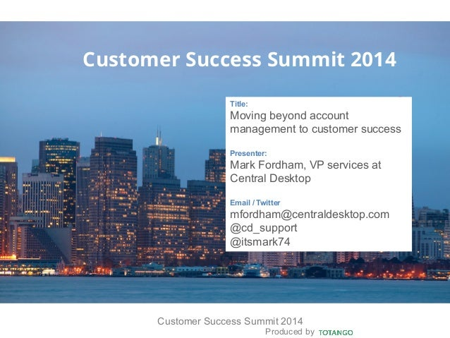 Produced by Customer Success Summit 2014 Customer Success Summit 2014 Title: Moving beyond account management to customer ...