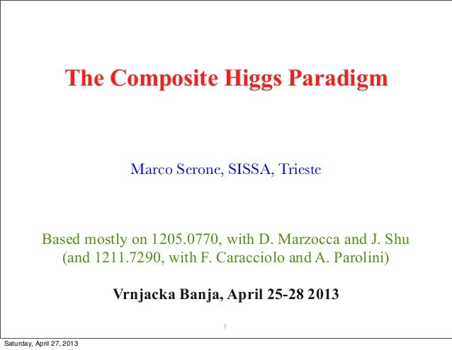 The Composite Higgs ParadigmMarco Serone, SISSA, Trieste1Vrnjacka Banja, April 25-28 2013Based mostly on 1205.0770, with D...