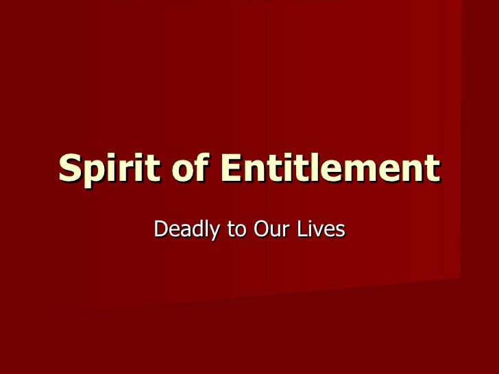 Spirit of Entitlement Deadly to Our Lives