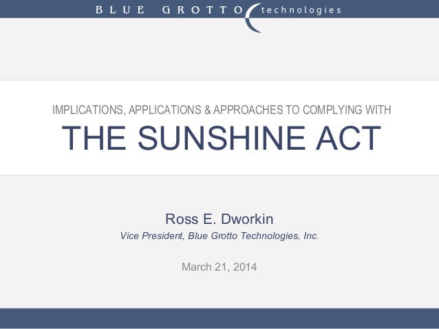 IMPLICATIONS, APPLICATIONS & APPROACHES TO COMPLYING WITH THE SUNSHINE ACT Ross E. Dworkin Vice President, Blue Grotto Tec...