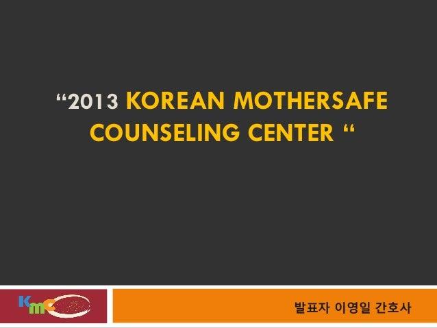 """""""2013 KOREAN MOTHERSAFE  COUNSELING CENTER """"                발표자 이영일 간호사"""