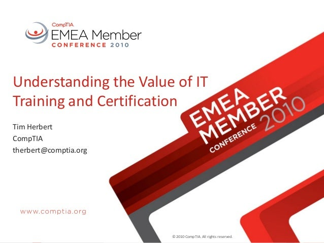 © 2010 CompTIA. All rights reserved. Understanding the Value of IT Training and Certification Tim Herbert CompTIA therbert...